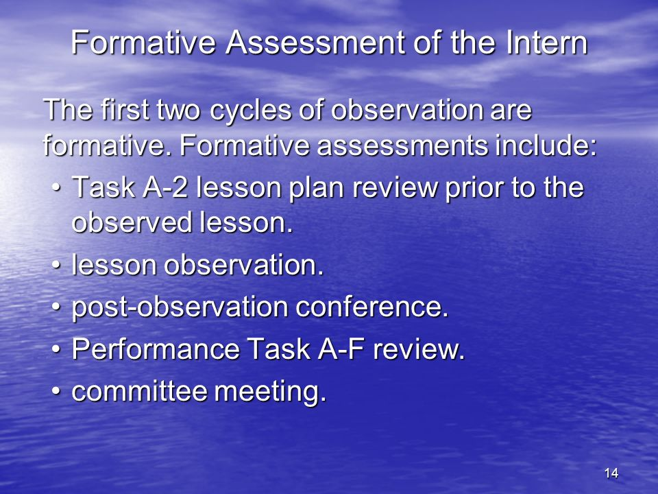 14 Formative Assessment of the Intern The first two cycles of observation are formative. Formative assessments include: Task A-2 lesson plan review pr
