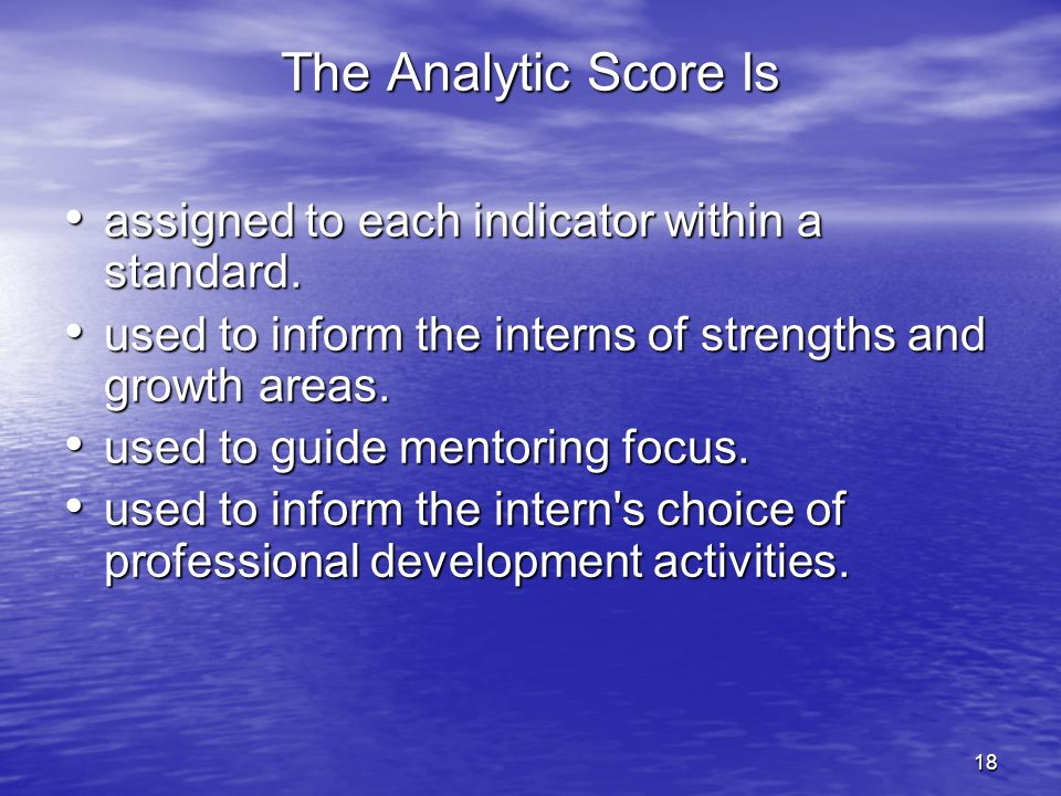 18 The Analytic Score Is assigned to each indicator within a standard. assigned to each indicator within a standard. used to inform the interns of str