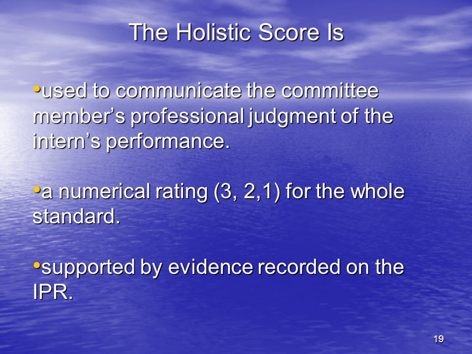 19 The Holistic Score Is used to communicate the committee members professional judgment of the interns performance. used to communicate the committee