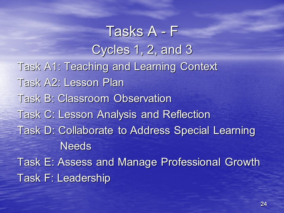24 Tasks A - F Cycles 1, 2, and 3 Task A1: Teaching and Learning Context Task A2: Lesson Plan Task B: Classroom Observation Task C: Lesson Analysis an