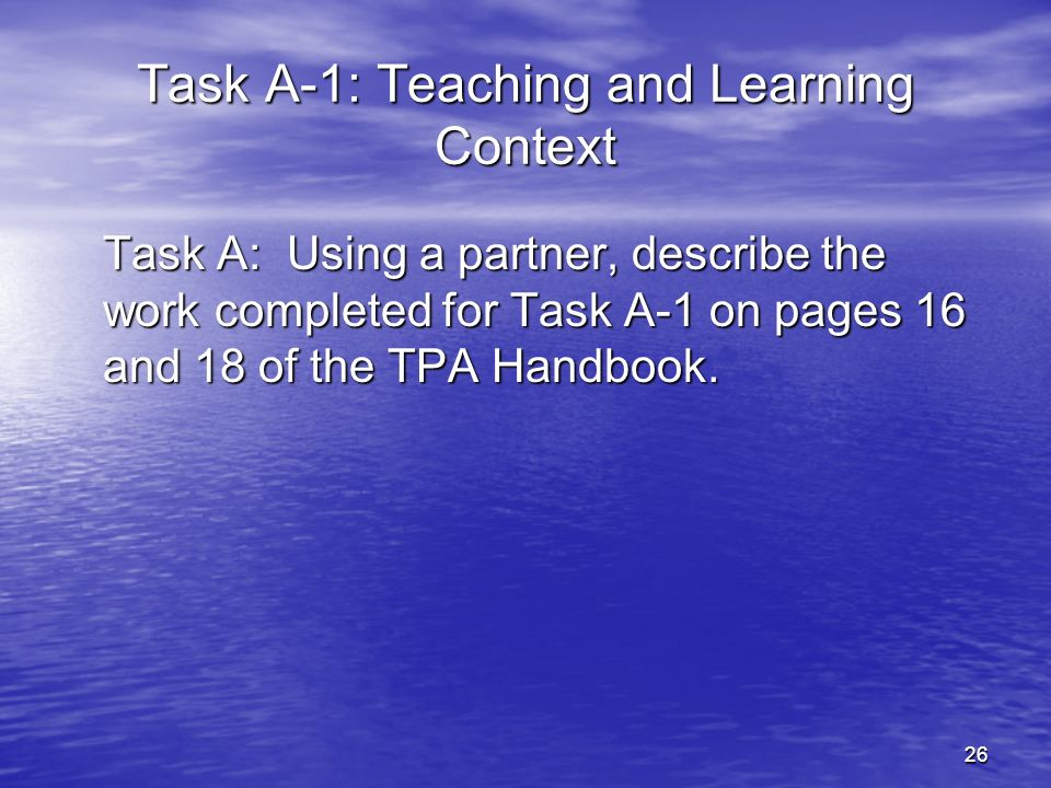 26 Task A-1: Teaching and Learning Context Task A: Using a partner, describe the work completed for Task A-1 on pages 16 and 18 of the TPA Handbook.