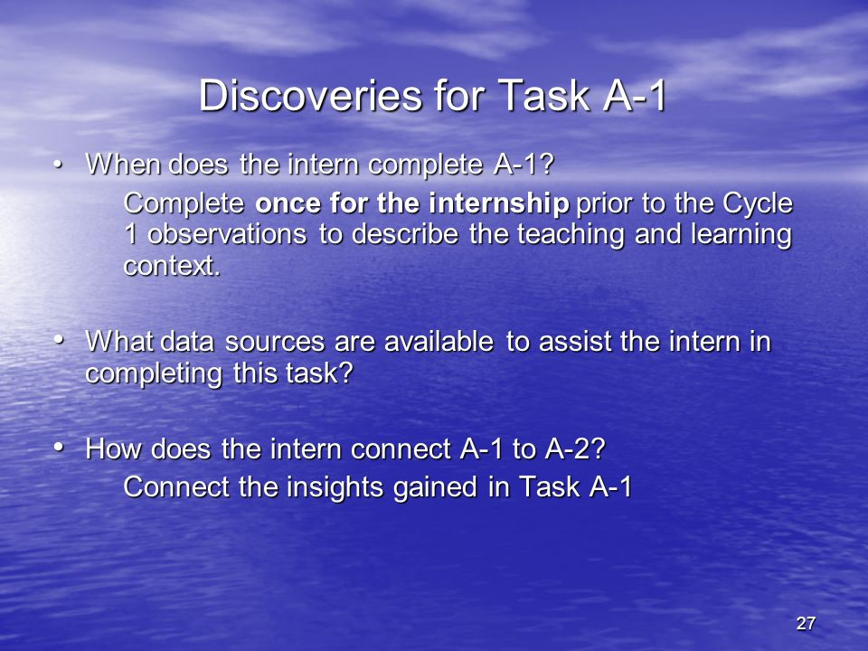 27 Discoveries for Task A-1 When does the intern complete A-1?When does the intern complete A-1? Complete once for the internship prior to the Cycle 1
