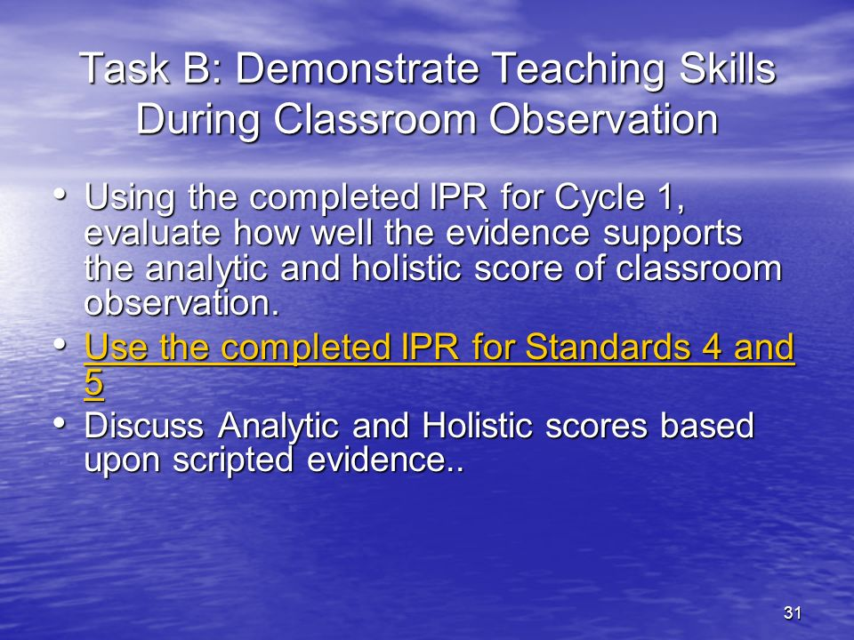 31 Task B: Demonstrate Teaching Skills During Classroom Observation Using the completed IPR for Cycle 1, evaluate how well the evidence supports the a