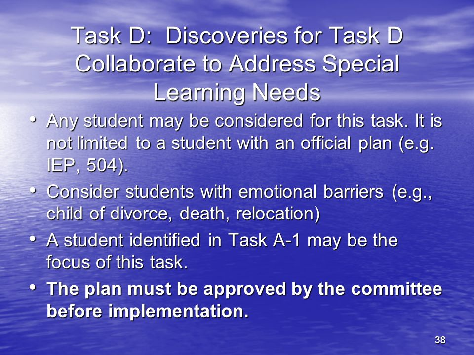 38 Task D: Discoveries for Task D Collaborate to Address Special Learning Needs Any student may be considered for this task. It is not limited to a st