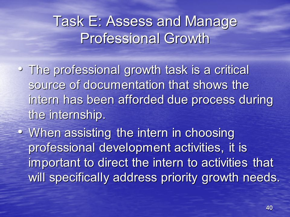 40 Task E: Assess and Manage Professional Growth The professional growth task is a critical source of documentation that shows the intern has been aff