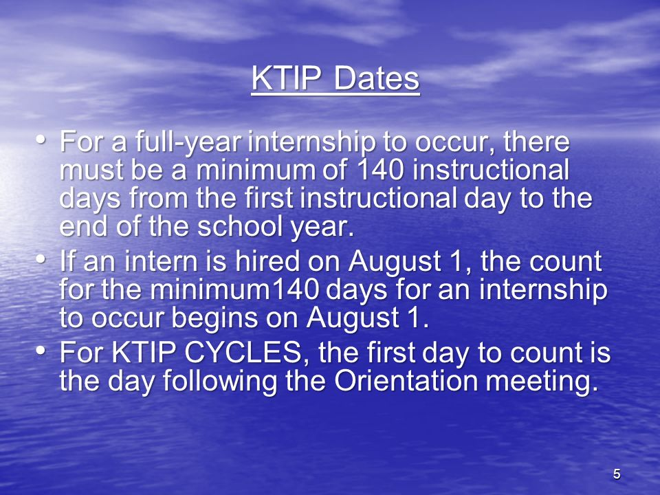 5 KTIP Dates For a full-year internship to occur, there must be a minimum of 140 instructional days from the first instructional day to the end of the