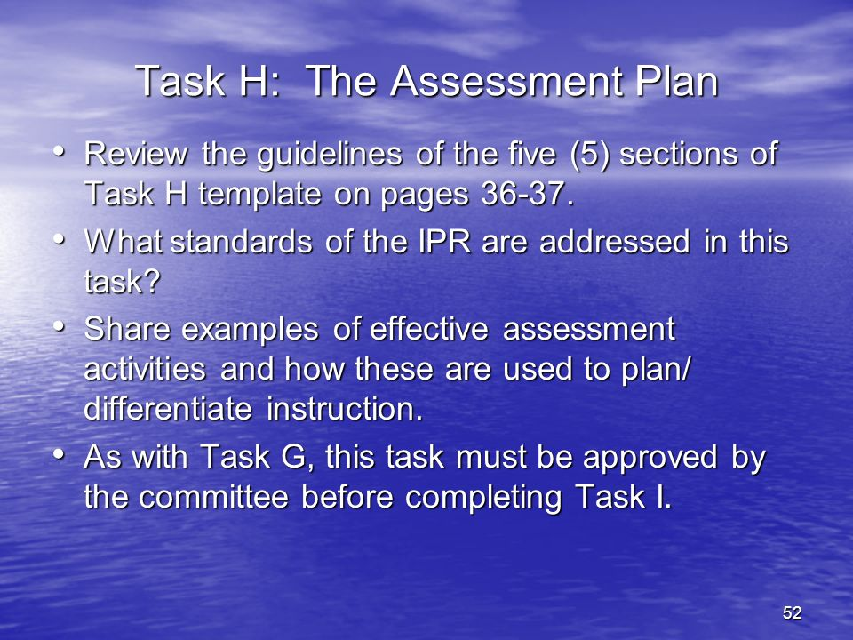 52 Task H: The Assessment Plan Review the guidelines of the five (5) sections of Task H template on pages 36-37. Review the guidelines of the five (5)