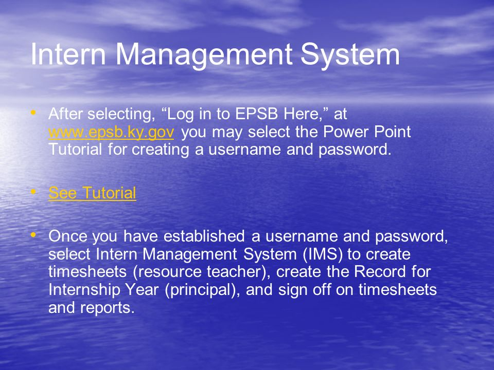 Intern Management System After selecting, Log in to EPSB Here, at www.epsb.ky.gov you may select the Power Point Tutorial for creating a username and