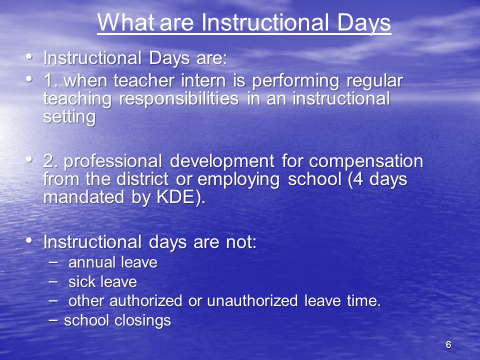 6 What are Instructional Days Instructional Days are: Instructional Days are: 1. when teacher intern is performing regular teaching responsibilities i