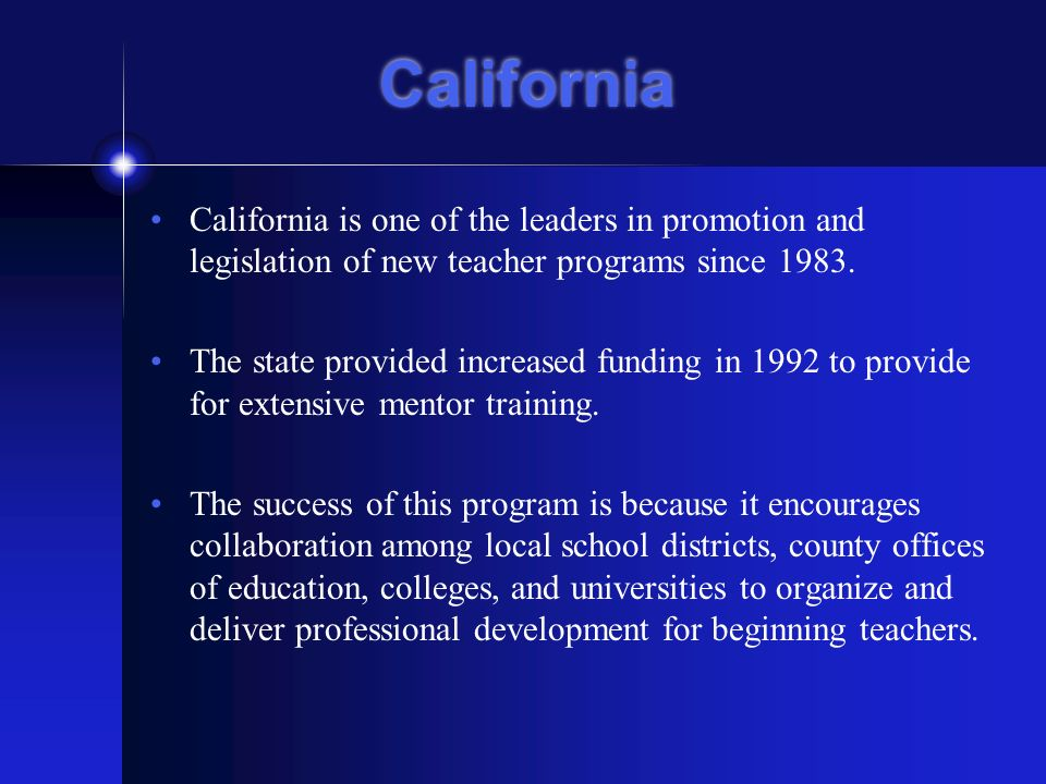 California California is one of the leaders in promotion and legislation of new teacher programs since 1983.