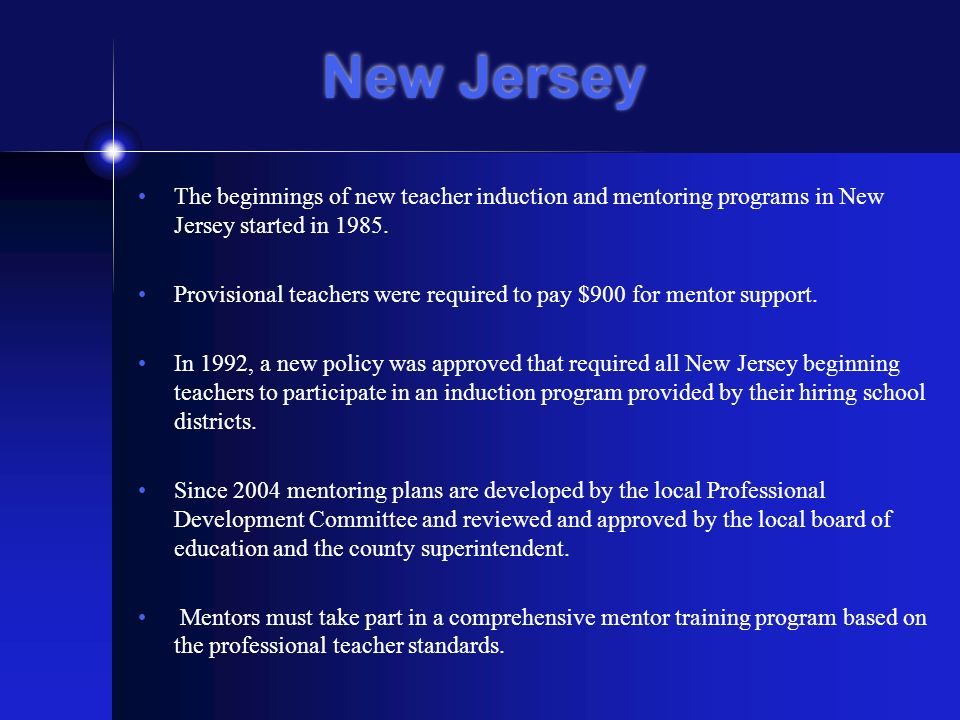 New Jersey The beginnings of new teacher induction and mentoring programs in New Jersey started in 1985.