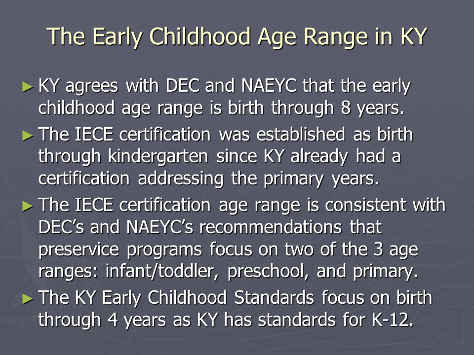 The Early Childhood Age Range in KY KY agrees with DEC and NAEYC that the early childhood age range is birth through 8 years. KY agrees with DEC and N