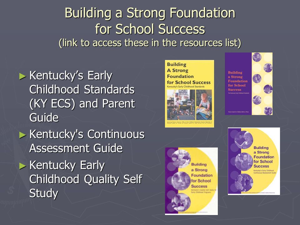 Building a Strong Foundation for School Success (link to access these in the resources list) Kentuckys Early Childhood Standards (KY ECS) and Parent Guide Kentuckys Early Childhood Standards (KY ECS) and Parent Guide Kentucky s Continuous Assessment Guide Kentucky s Continuous Assessment Guide Kentucky Early Childhood Quality Self Study Kentucky Early Childhood Quality Self Study
