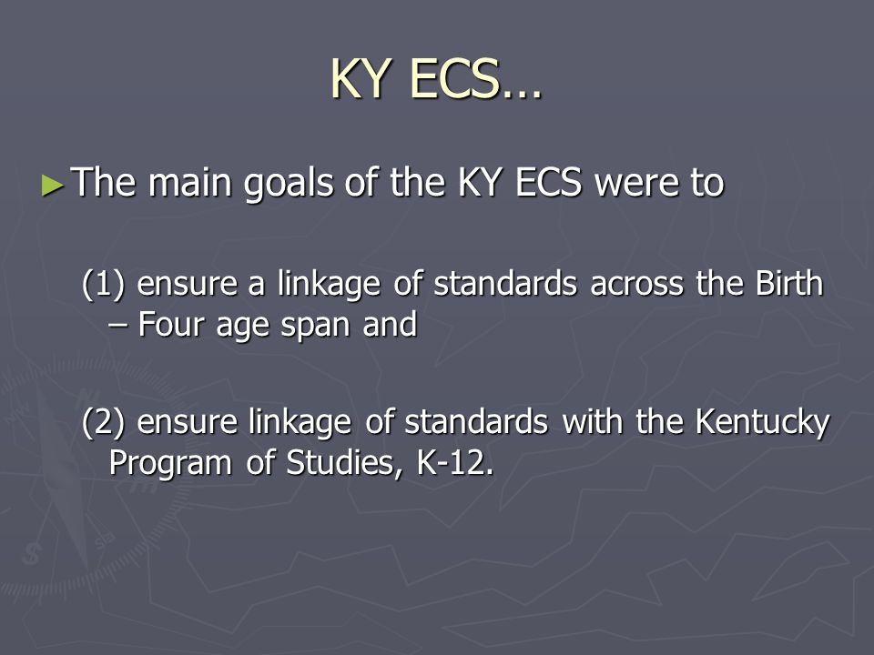 KY ECS… The main goals of the KY ECS were to The main goals of the KY ECS were to (1) ensure a linkage of standards across the Birth – Four age span a