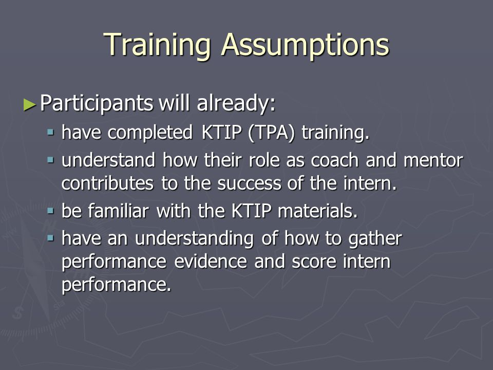 Training Assumptions Participants will already: Participants will already: have completed KTIP (TPA) training.