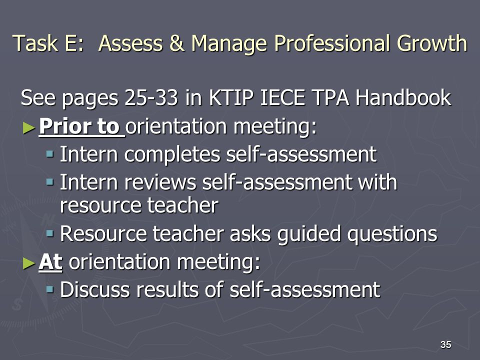 35 Task E: Assess & Manage Professional Growth See pages in KTIP IECE TPA Handbook Prior to orientation meeting: Prior to orientation meeting: Intern completes self-assessment Intern completes self-assessment Intern reviews self-assessment with resource teacher Intern reviews self-assessment with resource teacher Resource teacher asks guided questions Resource teacher asks guided questions At orientation meeting: At orientation meeting: Discuss results of self-assessment Discuss results of self-assessment