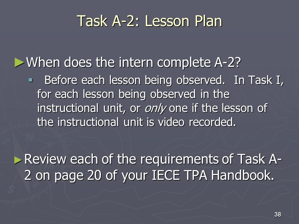 38 Task A-2: Lesson Plan When does the intern complete A-2? When does the intern complete A-2? Before each lesson being observed. In Task I, for each