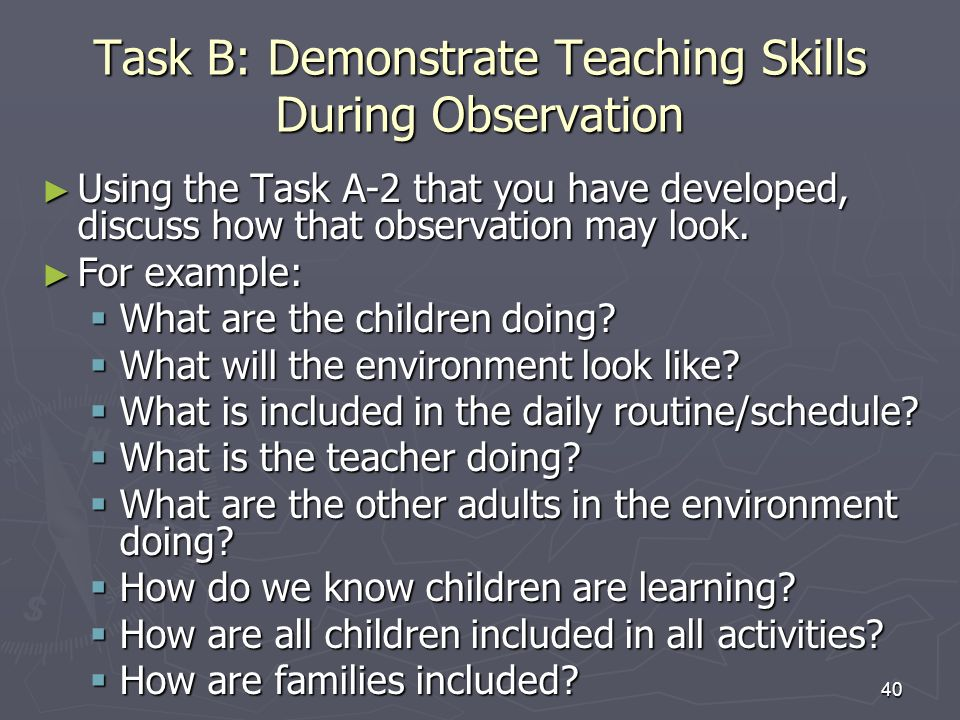 40 Task B: Demonstrate Teaching Skills During Observation Using the Task A-2 that you have developed, discuss how that observation may look.