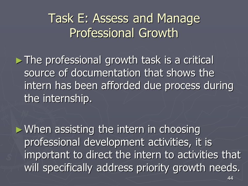 44 Task E: Assess and Manage Professional Growth The professional growth task is a critical source of documentation that shows the intern has been aff