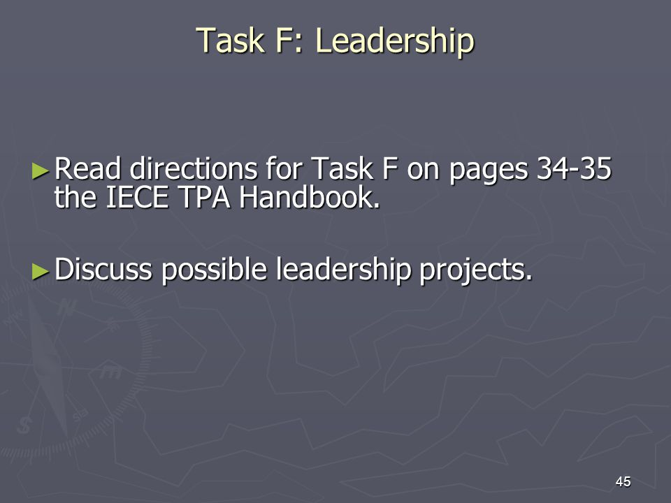 45 Task F: Leadership Read directions for Task F on pages the IECE TPA Handbook.