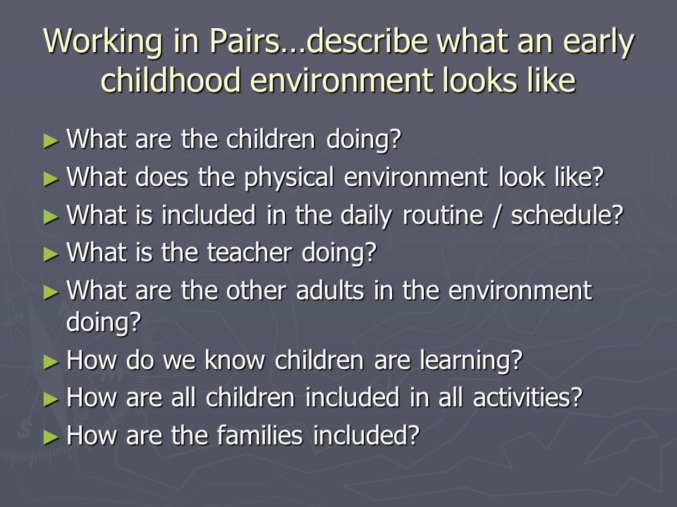 Working in Pairs…describe what an early childhood environment looks like What are the children doing.