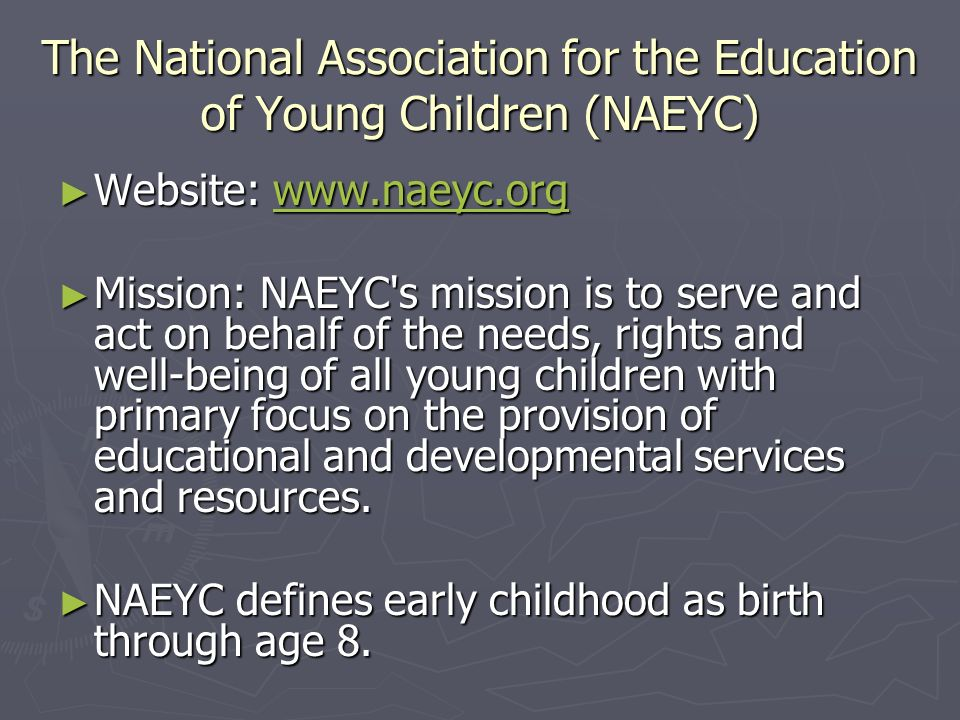 The National Association for the Education of Young Children (NAEYC) Website:   Website:   Mission: NAEYC s mission is to serve and act on behalf of the needs, rights and well-being of all young children with primary focus on the provision of educational and developmental services and resources.