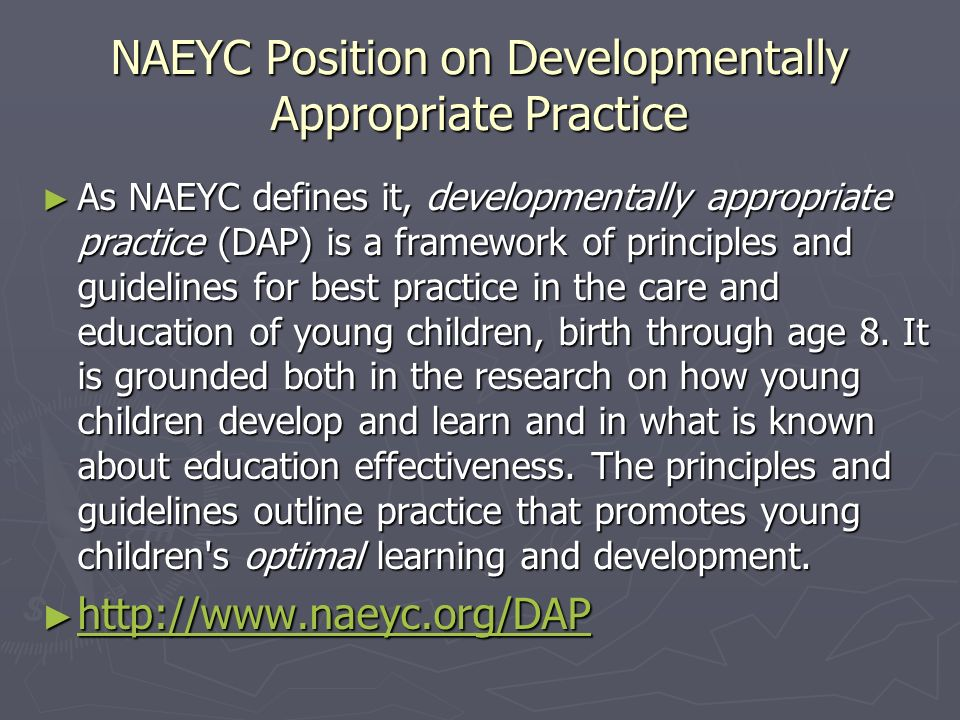 NAEYC Position on Developmentally Appropriate Practice As NAEYC defines it, developmentally appropriate practice (DAP) is a framework of principles an