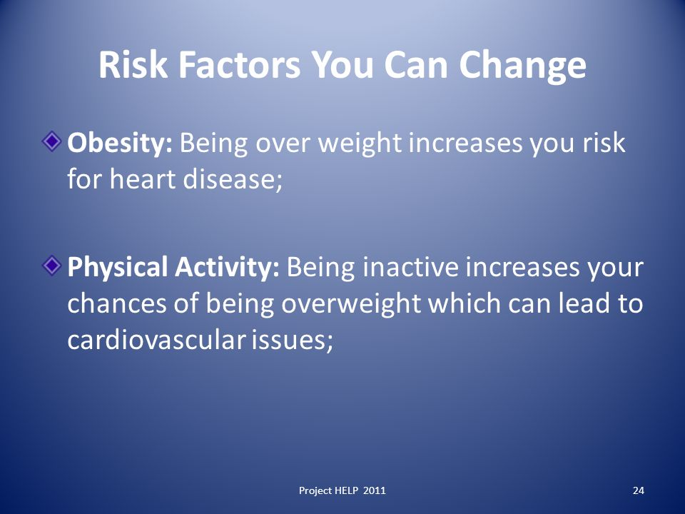 Risk Factors You Can Change Obesity: Being over weight increases you risk for heart disease; Physical Activity: Being inactive increases your chances of being overweight which can lead to cardiovascular issues; Project HELP 201124