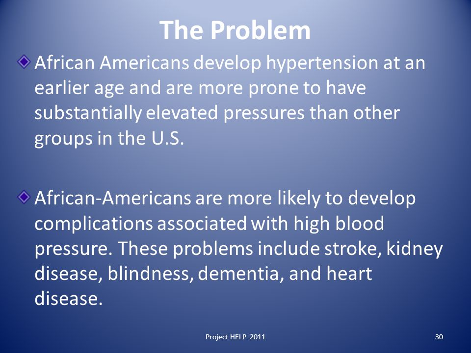 The Problem African Americans develop hypertension at an earlier age and are more prone to have substantially elevated pressures than other groups in the U.S.