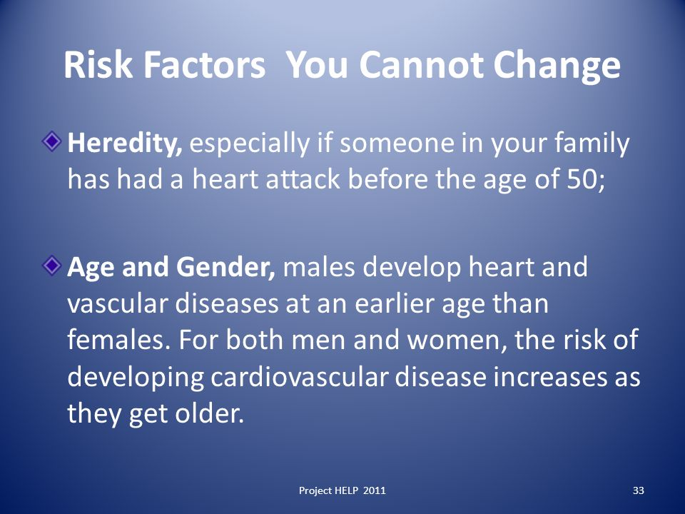 Risk Factors You Cannot Change Heredity, especially if someone in your family has had a heart attack before the age of 50; Age and Gender, males develop heart and vascular diseases at an earlier age than females.