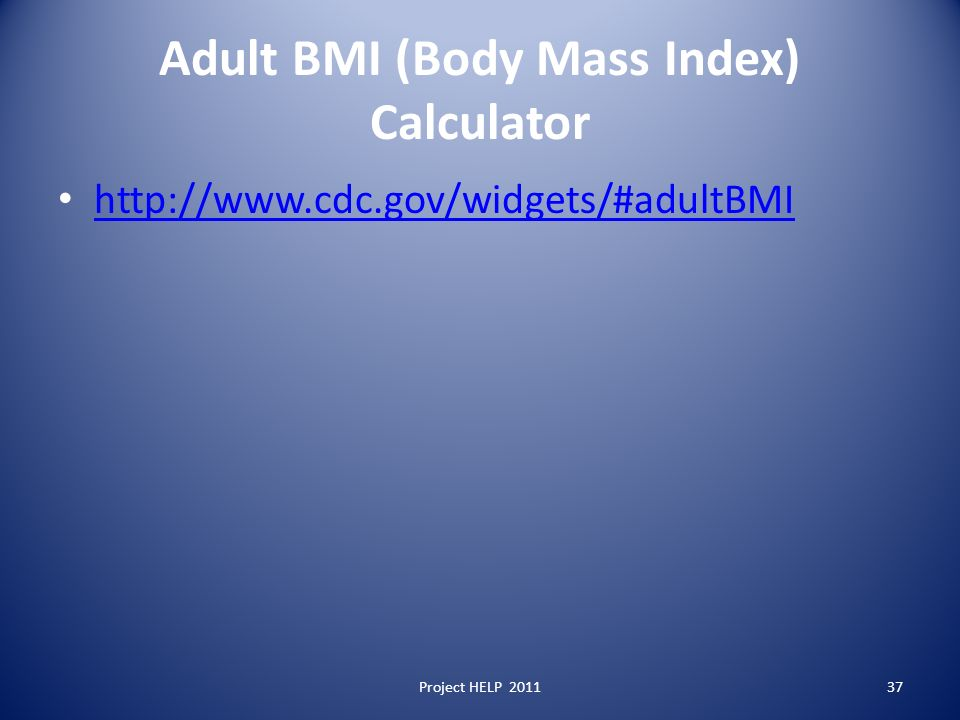 Adult BMI (Body Mass Index) Calculator http://www.cdc.gov/widgets/#adultBMI Project HELP 201137