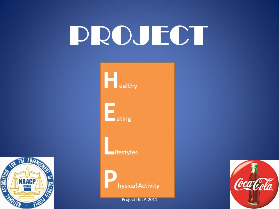 Project HELP 2011 H ealthy E ating L ifestyles P hysical Activity PROJECT 1