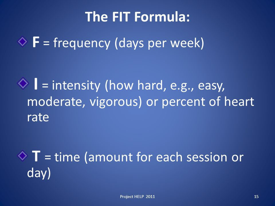 The FIT Formula: F = frequency (days per week) I = intensity (how hard, e.g., easy, moderate, vigorous) or percent of heart rate T = time (amount for each session or day) 15Project HELP 2011