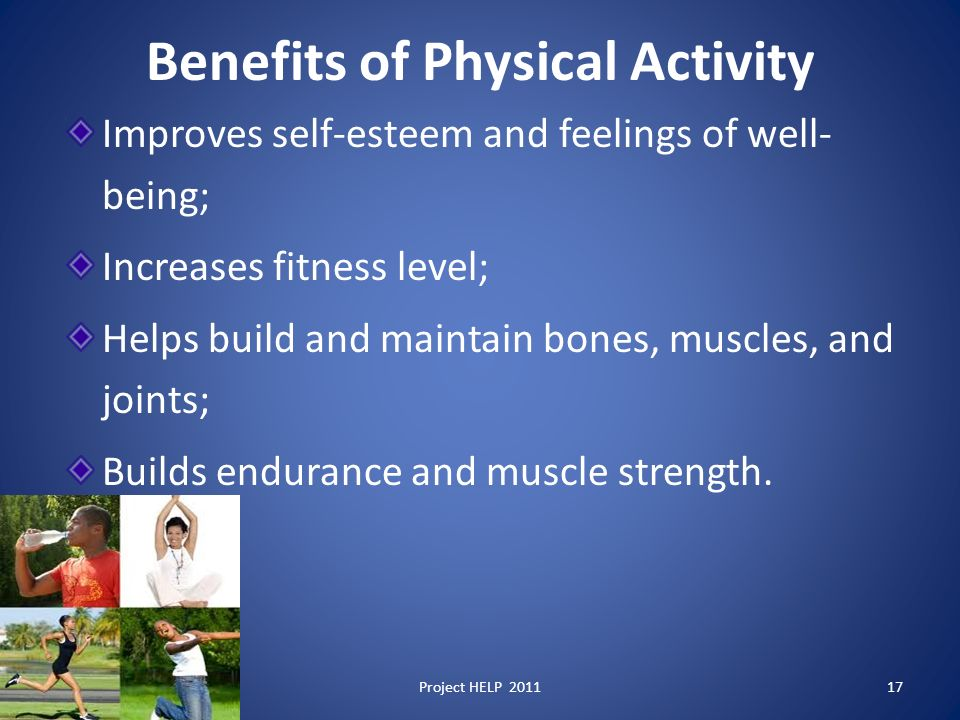 Benefits of Physical Activity Improves self-esteem and feelings of well- being; Increases fitness level; Helps build and maintain bones, muscles, and joints; Builds endurance and muscle strength.