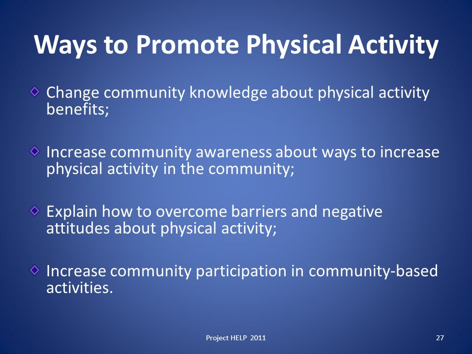 Ways to Promote Physical Activity Change community knowledge about physical activity benefits; Increase community awareness about ways to increase physical activity in the community; Explain how to overcome barriers and negative attitudes about physical activity; Increase community participation in community-based activities.