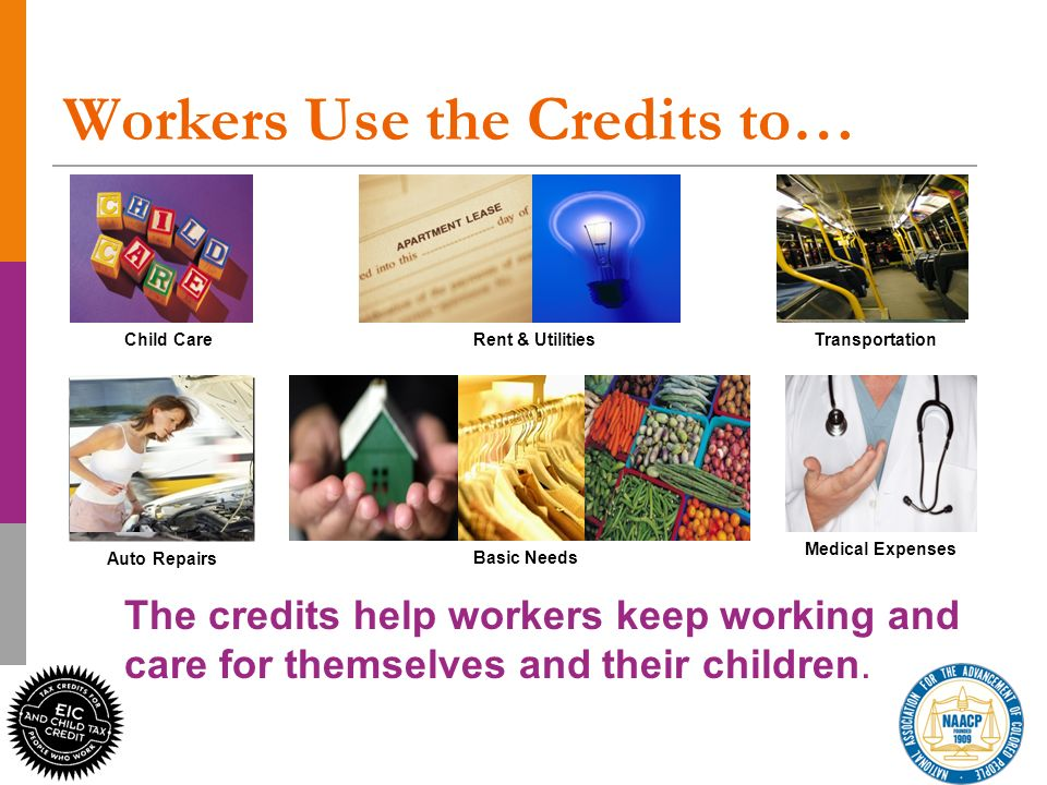 15 Medical Expenses TransportationRent & Utilities Basic Needs Child Care Auto Repairs The credits help workers keep working and care for themselves and their children.