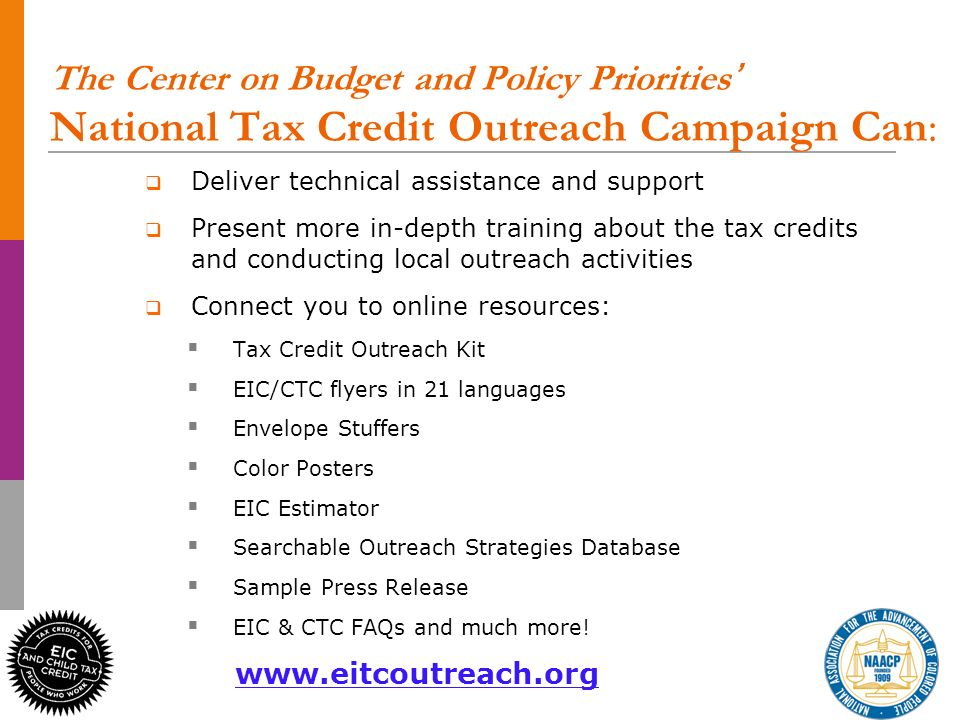32 The Center on Budget and Policy Priorities National Tax Credit Outreach Campaign Can: Deliver technical assistance and support Present more in-depth training about the tax credits and conducting local outreach activities Connect you to online resources: Tax Credit Outreach Kit EIC/CTC flyers in 21 languages Envelope Stuffers Color Posters EIC Estimator Searchable Outreach Strategies Database Sample Press Release EIC & CTC FAQs and much more.