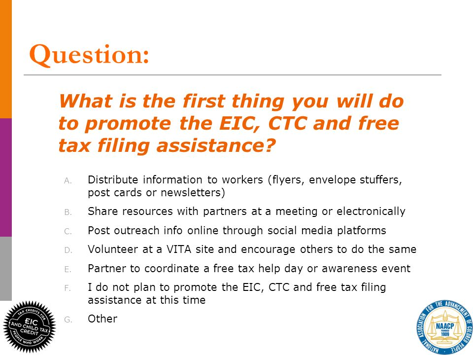 Question: What is the first thing you will do to promote the EIC, CTC and free tax filing assistance? A. Distribute information to workers (flyers, en