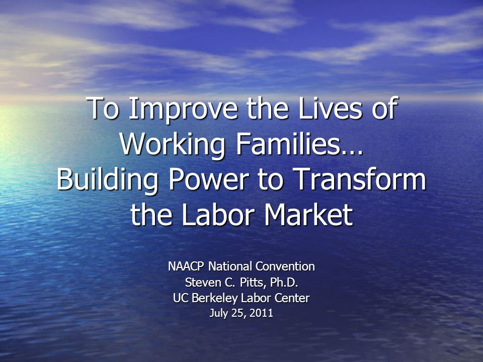 To Improve the Lives of Working Families… Building Power to Transform the Labor Market NAACP National Convention Steven C.