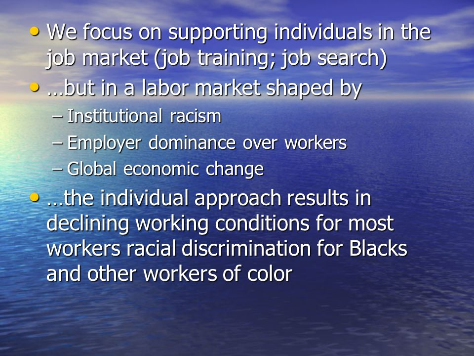 We focus on supporting individuals in the job market (job training; job search) We focus on supporting individuals in the job market (job training; job search) …but in a labor market shaped by …but in a labor market shaped by –Institutional racism –Employer dominance over workers –Global economic change …the individual approach results in declining working conditions for most workers racial discrimination for Blacks and other workers of color …the individual approach results in declining working conditions for most workers racial discrimination for Blacks and other workers of color