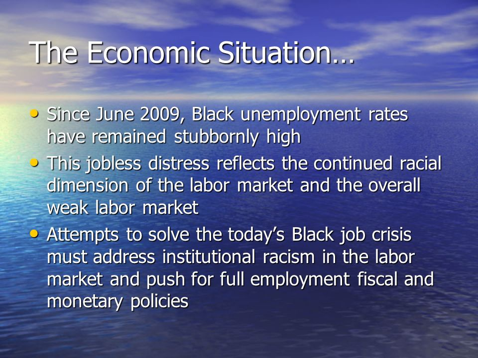 The Economic Situation… Since June 2009, Black unemployment rates have remained stubbornly high Since June 2009, Black unemployment rates have remained stubbornly high This jobless distress reflects the continued racial dimension of the labor market and the overall weak labor market This jobless distress reflects the continued racial dimension of the labor market and the overall weak labor market Attempts to solve the todays Black job crisis must address institutional racism in the labor market and push for full employment fiscal and monetary policies Attempts to solve the todays Black job crisis must address institutional racism in the labor market and push for full employment fiscal and monetary policies
