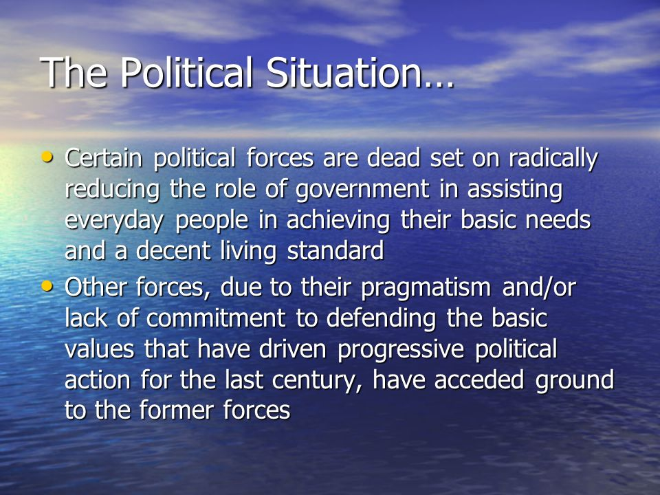 The Political Situation… Certain political forces are dead set on radically reducing the role of government in assisting everyday people in achieving their basic needs and a decent living standard Certain political forces are dead set on radically reducing the role of government in assisting everyday people in achieving their basic needs and a decent living standard Other forces, due to their pragmatism and/or lack of commitment to defending the basic values that have driven progressive political action for the last century, have acceded ground to the former forces Other forces, due to their pragmatism and/or lack of commitment to defending the basic values that have driven progressive political action for the last century, have acceded ground to the former forces