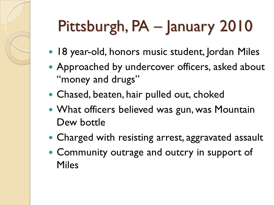 Pittsburgh, PA – January 2010 18 year-old, honors music student, Jordan Miles Approached by undercover officers, asked about money and drugs Chased, b