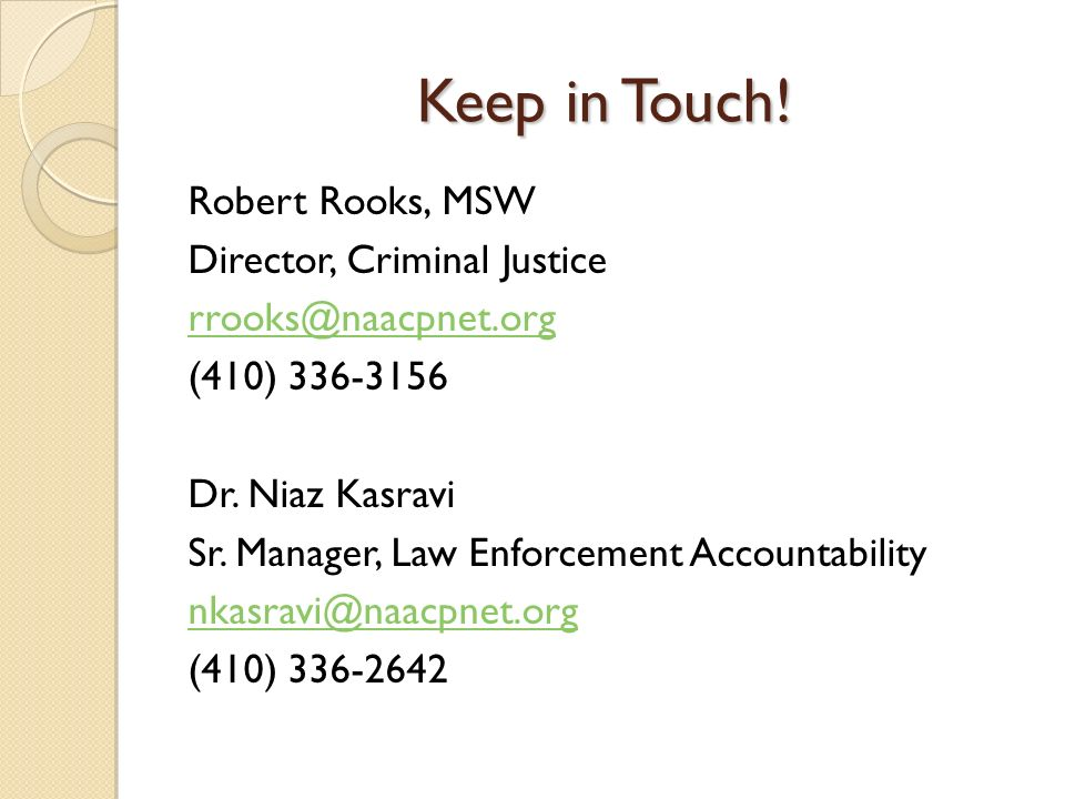 Keep in Touch! Robert Rooks, MSW Director, Criminal Justice rrooks@naacpnet.org (410) 336-3156 Dr. Niaz Kasravi Sr. Manager, Law Enforcement Accountab