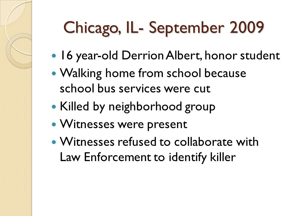 Chicago, IL- September 2009 16 year-old Derrion Albert, honor student Walking home from school because school bus services were cut Killed by neighbor