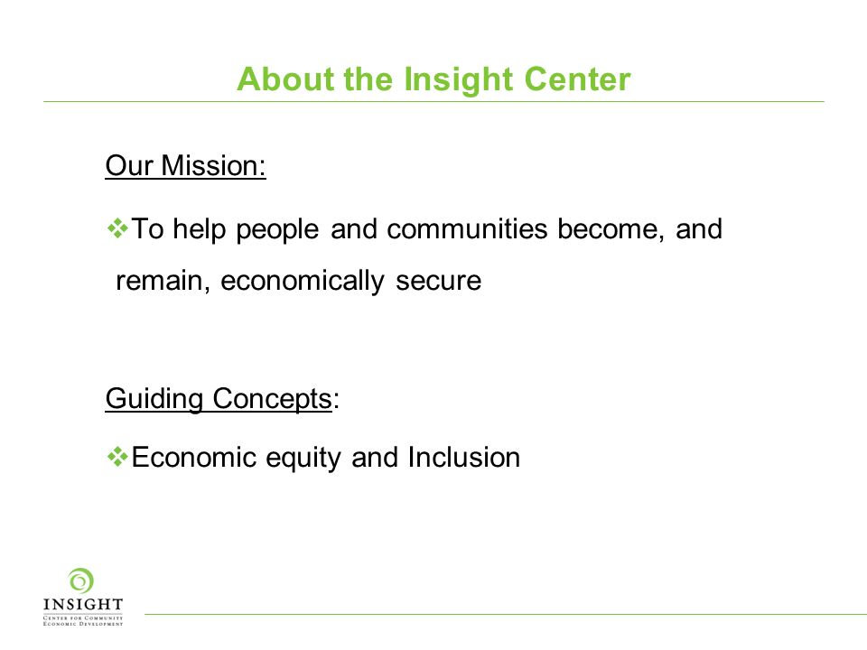 About the Insight Center Our Mission: To help people and communities become, and remain, economically secure Guiding Concepts: Economic equity and Inclusion