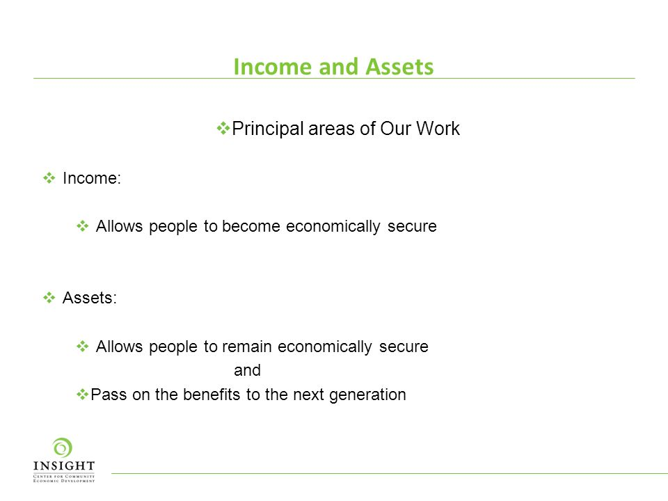 Income and Assets Principal areas of Our Work Income: Allows people to become economically secure Assets: Allows people to remain economically secure and Pass on the benefits to the next generation