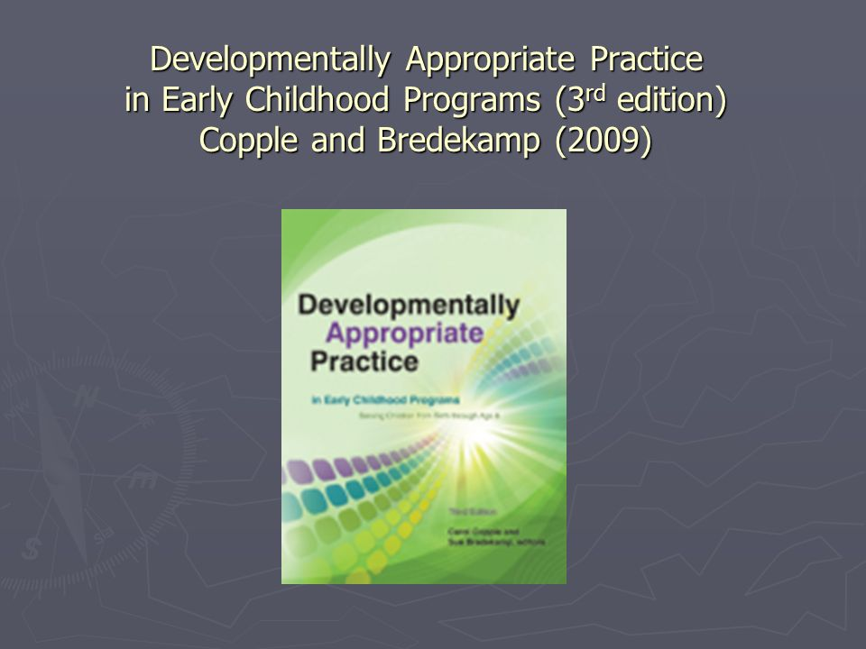 Developmentally Appropriate Practice in Early Childhood Programs (3 rd edition) Copple and Bredekamp (2009)
