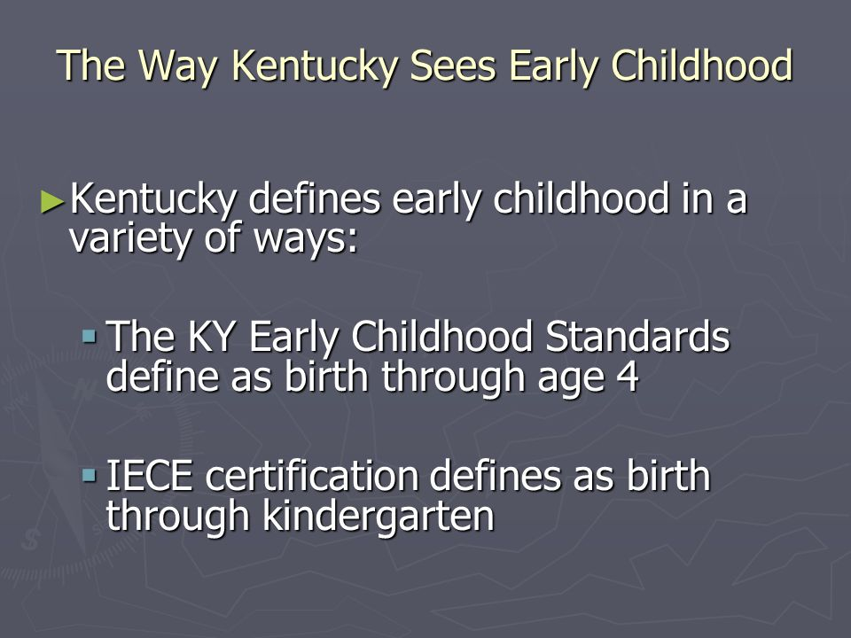 The Way Kentucky Sees Early Childhood Kentucky defines early childhood in a variety of ways: Kentucky defines early childhood in a variety of ways: Th