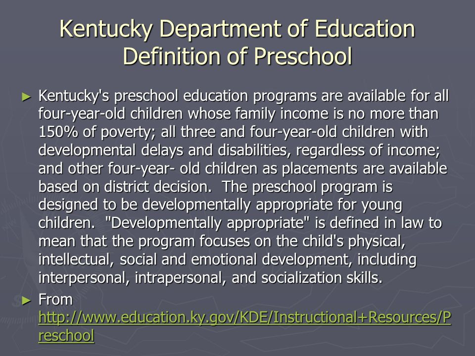 Kentucky Department of Education Definition of Preschool Kentucky's preschool education programs are available for all four-year-old children whose fa